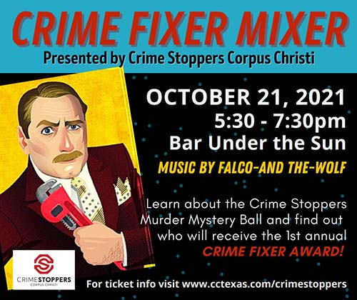 Crime Fixer Mixer Presented by Crime Stoppers Corpus Christi  October 21, 2021 5:30 – 7:30 p.m. Bar Under the Sun  Music by Falco-And The-Wolf Learn about Crime Stoppers Murder Mystery Ball and Find Out Who will receive the 1st annual CRIME FIXER AWARD!  For Ticket info www.cctexas.com/crimestoppers