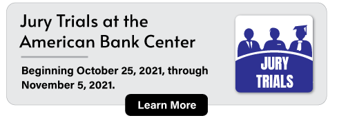 Jury Trials at the  American Bank Center - Beginning October 25, 2021, through  November 5, 2021. Learn More.