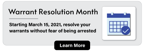 Warrant Resolution Month: Starting March 15, 2021, resolve your warrants without fear of being arrested. Learn More.
